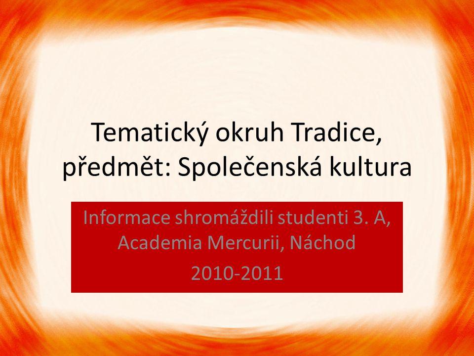 Tematický okruh Tradice, předmět: Společenská kultura Informace shromáždili studenti 3. A, Academia Mercurii, Náchod 2010-2011