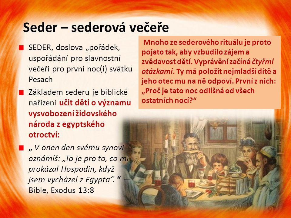 Seder – sederová večeře Mnoho ze sederového rituálu je proto pojato tak, aby vzbudilo zájem a zvědavost dětí. Vyprávění začíná čtyřmi otázkami. Ty má