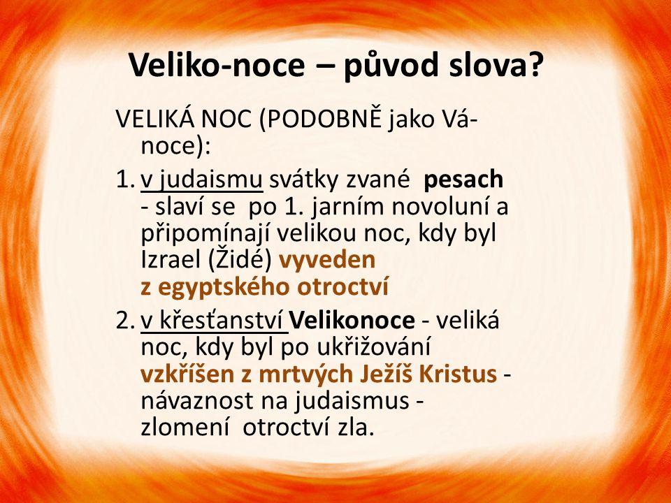 Veliko-noce – původ slova? VELIKÁ NOC (PODOBNĚ jako Vá- noce): 1.v judaismu svátky zvané pesach - slaví se po 1. jarním novoluní a připomínají velikou