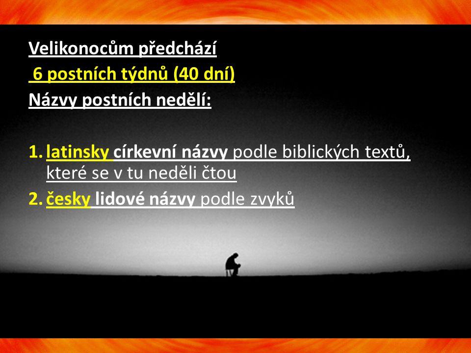 Velikonocům předchází 6 postních týdnů (40 dní) Názvy postních nedělí: 1.latinsky církevní názvy podle biblických textů, které se v tu neděli čtou 2.č