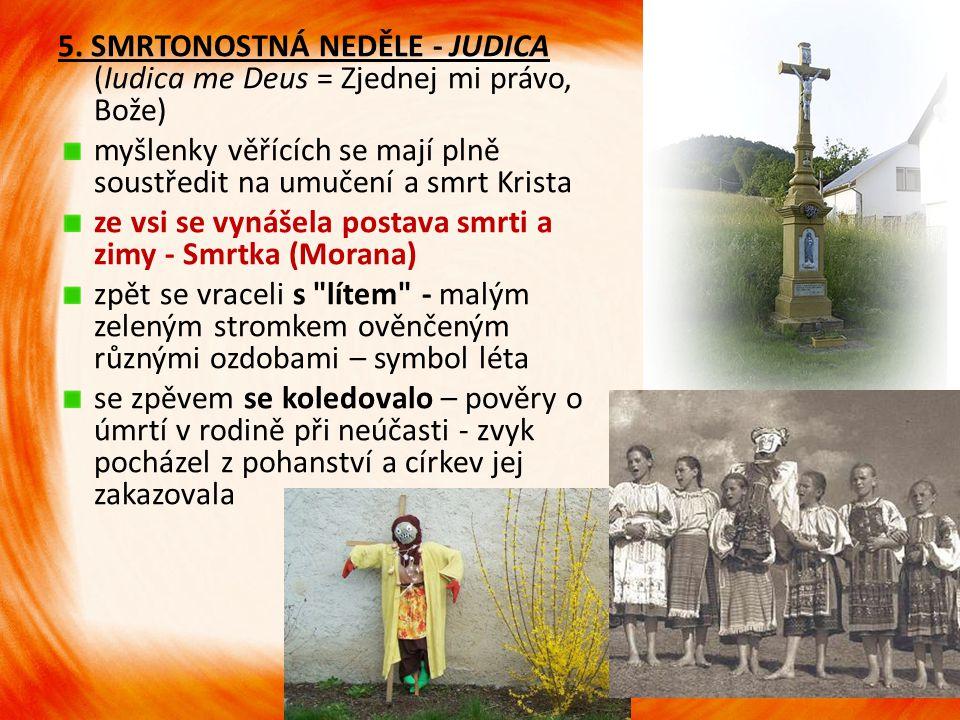 5. SMRTONOSTNÁ NEDĚLE - JUDICA (Iudica me Deus = Zjednej mi právo, Bože) myšlenky věřících se mají plně soustředit na umučení a smrt Krista ze vsi se