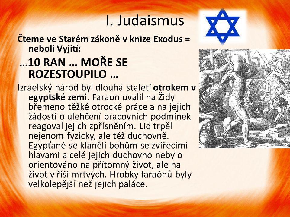 I. Judaismus Čteme ve Starém zákoně v knize Exodus = neboli Vyjití:... 10 RAN … MOŘE SE ROZESTOUPILO … Izraelský národ byl dlouhá staletí otrokem v eg