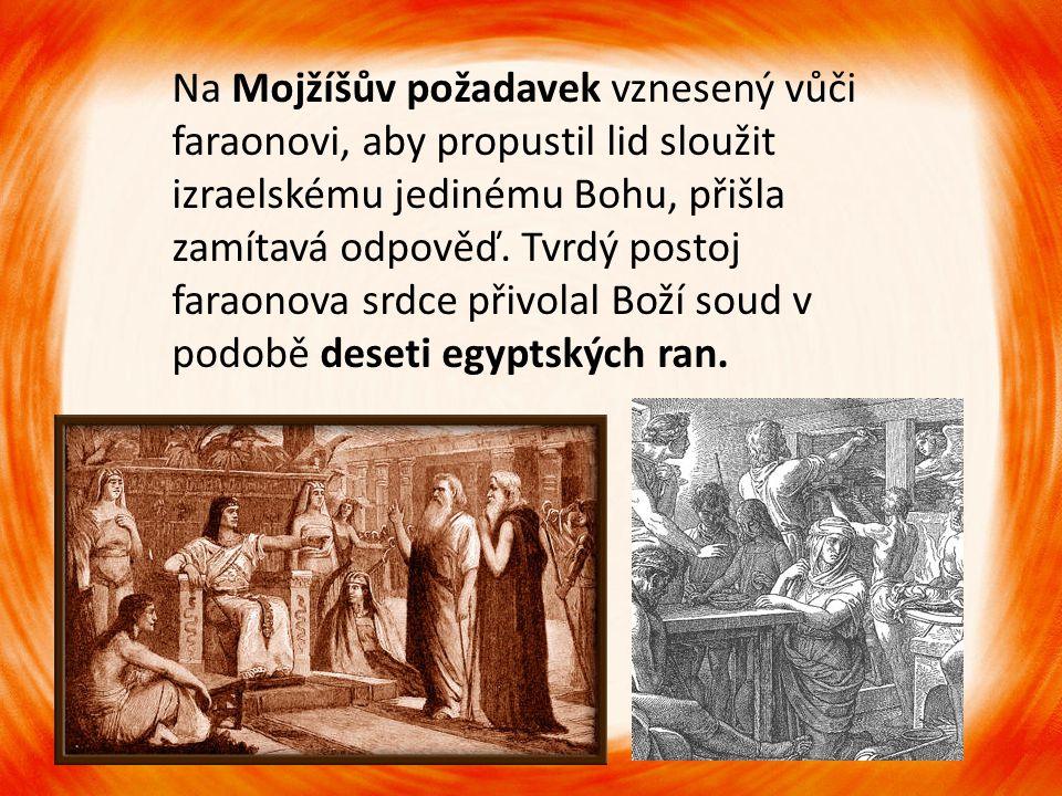 Na Mojžíšův požadavek vznesený vůči faraonovi, aby propustil lid sloužit izraelskému jedinému Bohu, přišla zamítavá odpověď. Tvrdý postoj faraonova sr
