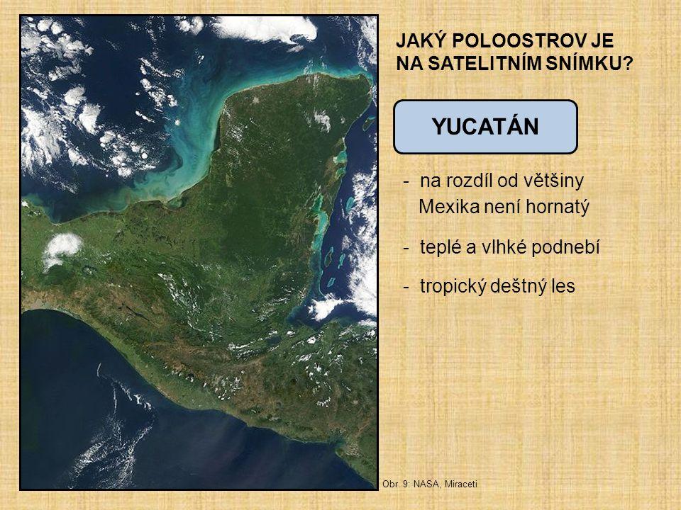 JAKÝ POLOOSTROV JE NA SATELITNÍM SNÍMKU? - na rozdíl od většiny Mexika není hornatý - teplé a vlhké podnebí - tropický deštný les YUCATÁN Obr. 9: NASA