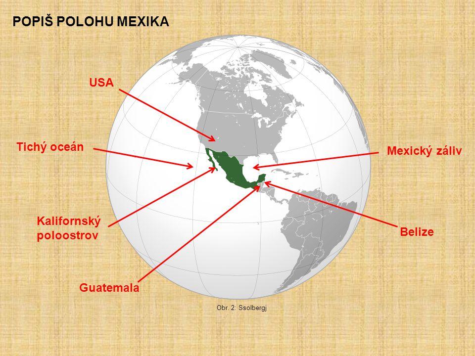 POPIŠ POLOHU MEXIKA Tichý oceán Mexický záliv Kalifornský poloostrov USA Guatemala Belize Obr. 2: Ssolbergj