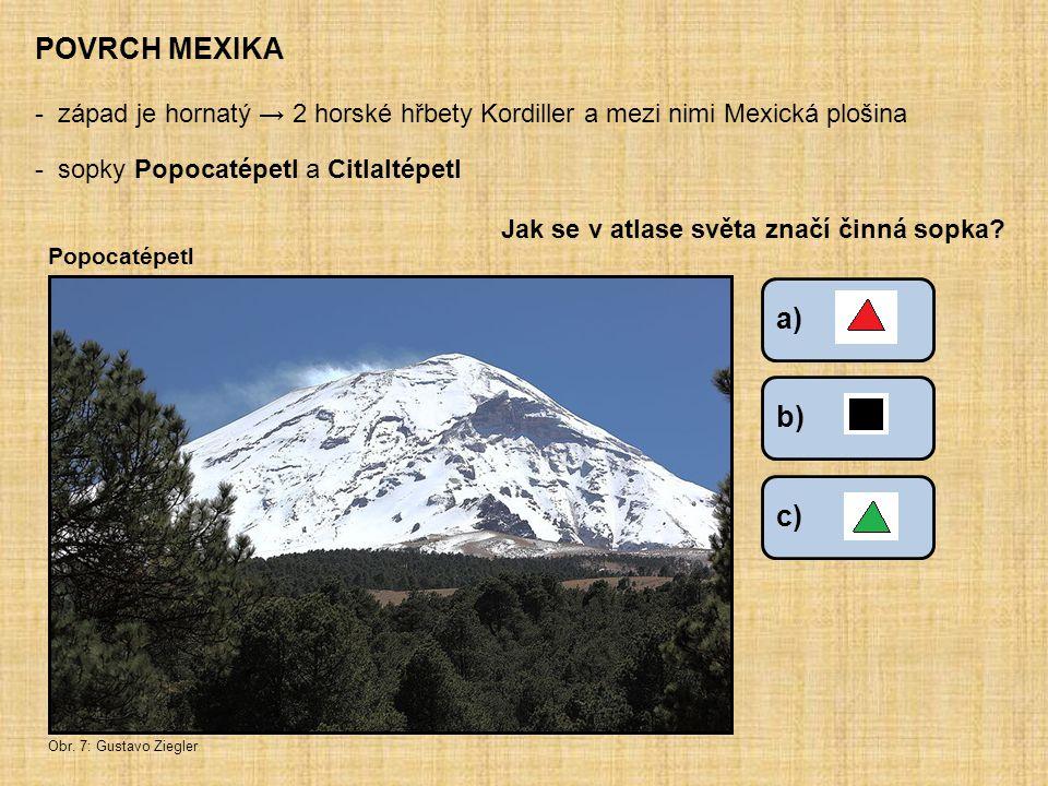 a) POVRCH MEXIKA - západ je hornatý → 2 horské hřbety Kordiller a mezi nimi Mexická plošina - sopky Popocatépetl a Citlaltépetl Jak se v atlase světa