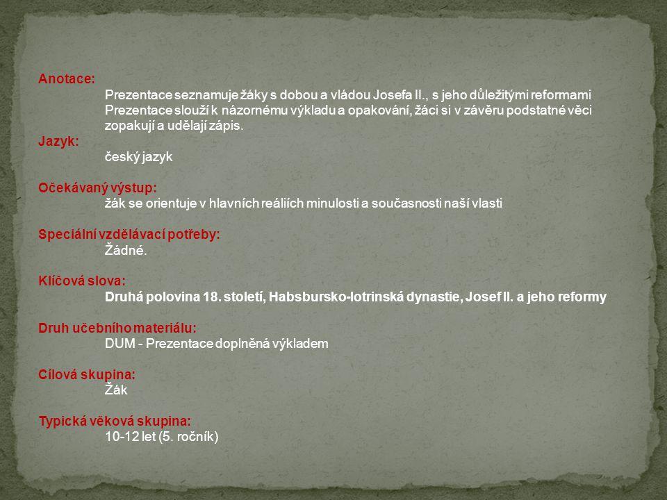 Anotace: Prezentace seznamuje žáky s dobou a vládou Josefa II., s jeho důležitými reformami Prezentace slouží k názornému výkladu a opakování, žáci si v závěru podstatné věci zopakují a udělají zápis.