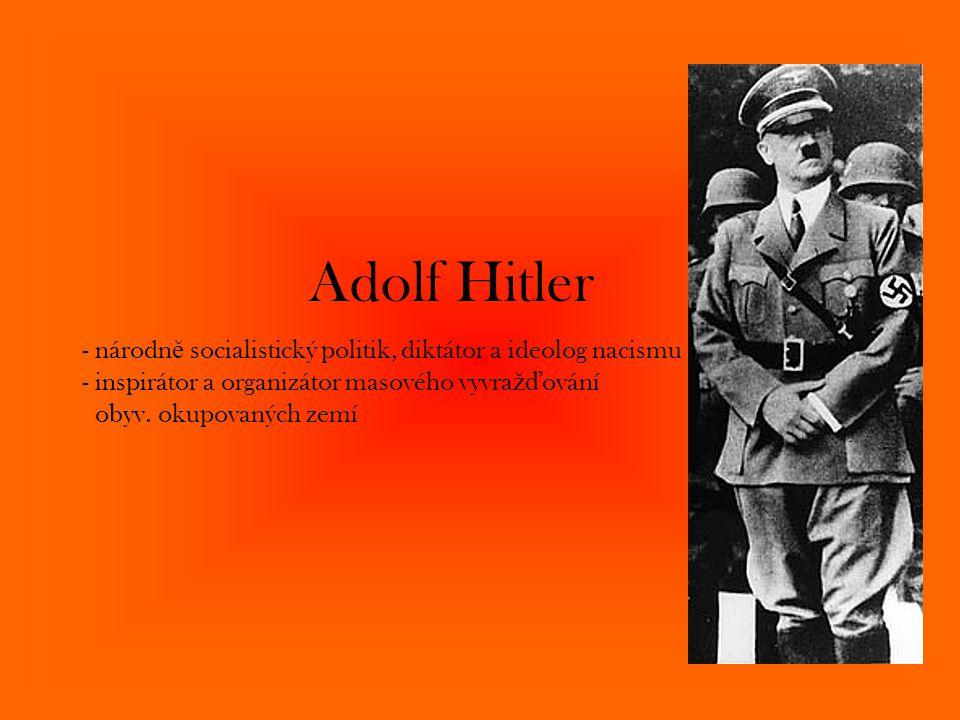 Adolf Hitler - národn ě socialistický politik, diktátor a ideolog nacismu - inspirátor a organizátor masového vyvra žď ování obyv. okupovaných zemí