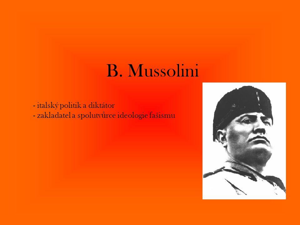 B. Mussolini - italský politik a diktátor - zakladatel a spolutv ů rce ideologie fašismu