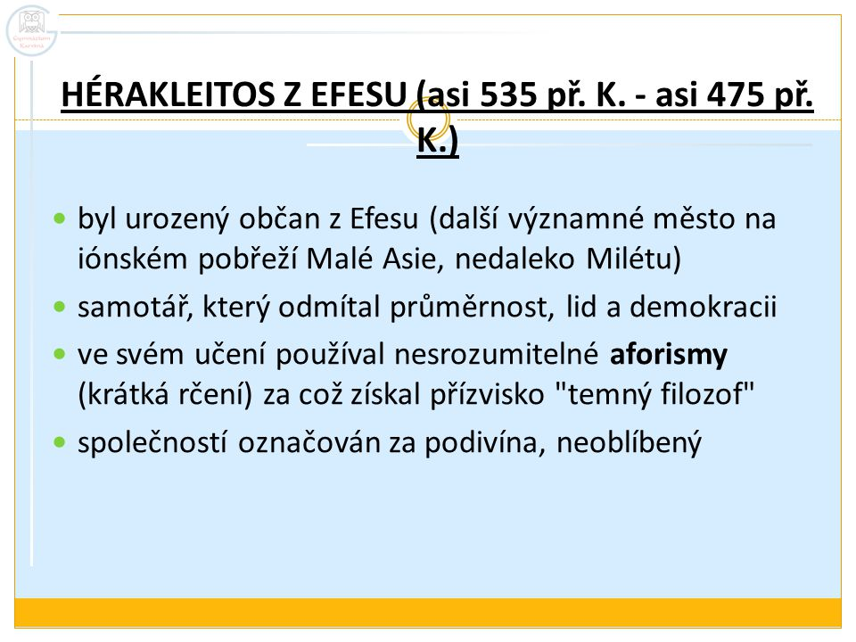 HÉRAKLEITOS Z EFESU (asi 535 př. K. - asi 475 př. K.) byl urozený občan z Efesu (další významné město na iónském pobřeží Malé Asie, nedaleko Milétu) s
