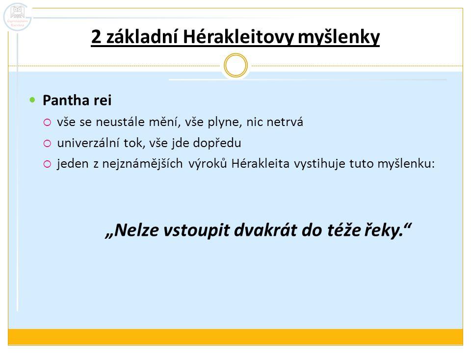 2 základní Hérakleitovy myšlenky Pantha rei  vše se neustále mění, vše plyne, nic netrvá  univerzální tok, vše jde dopředu  jeden z nejznámějších v