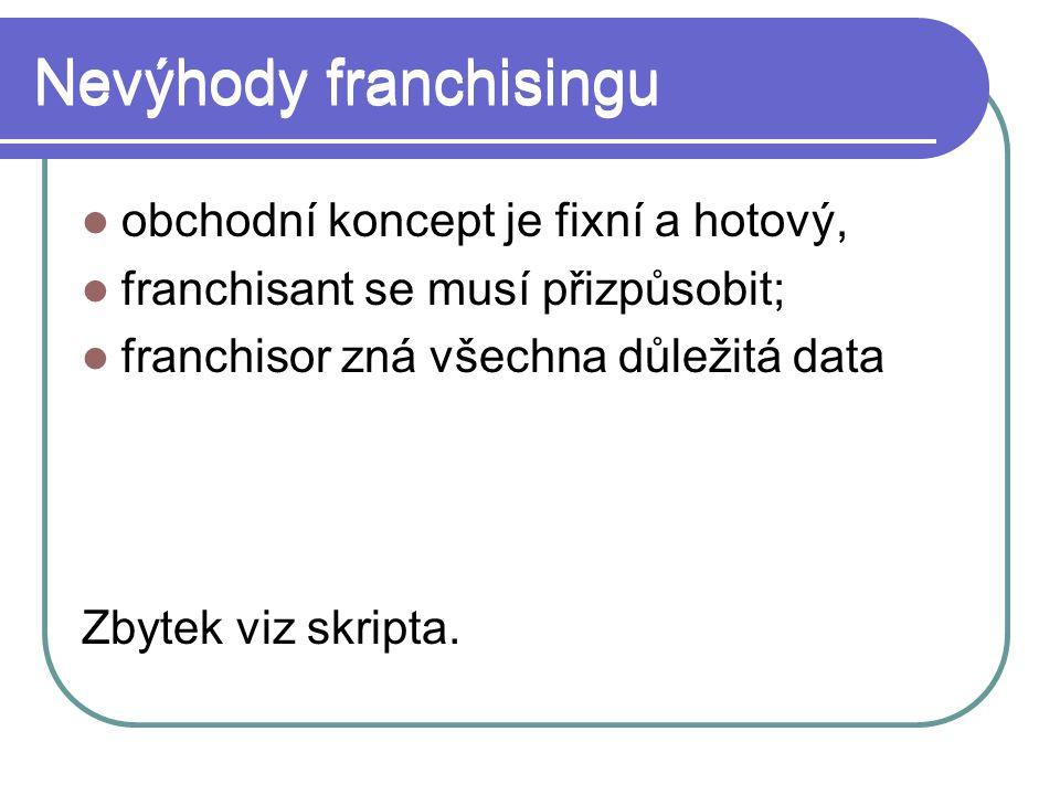 Nevýhody franchisingu obchodní koncept je fixní a hotový, franchisant se musí přizpůsobit; franchisor zná všechna důležitá data Zbytek viz skripta.