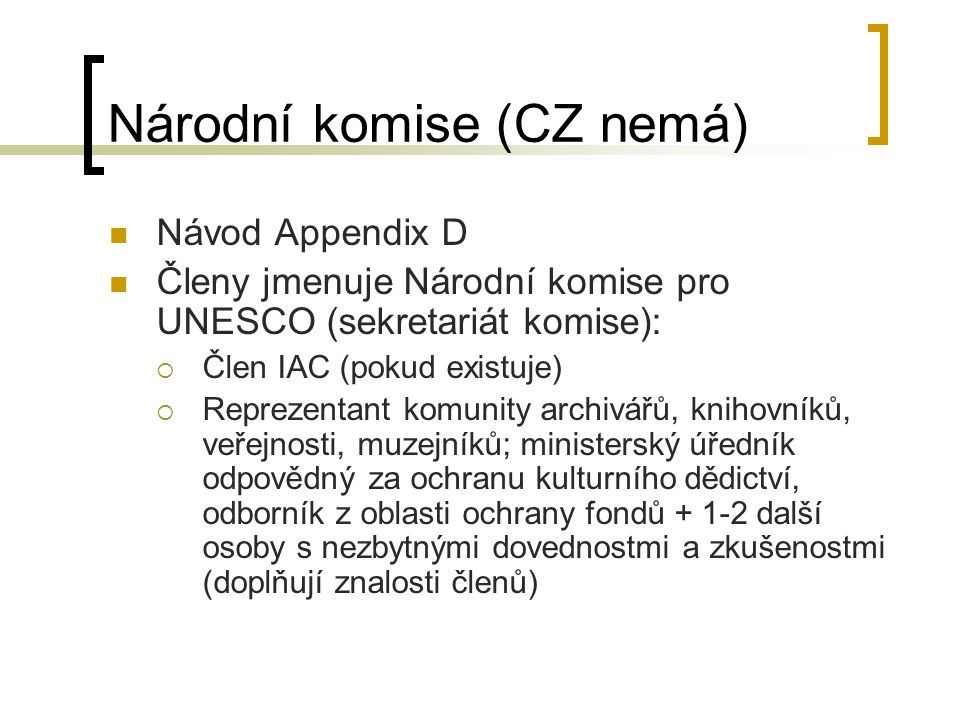 Národní komise (CZ nemá) Návod Appendix D Členy jmenuje Národní komise pro UNESCO (sekretariát komise):  Člen IAC (pokud existuje)  Reprezentant komunity archivářů, knihovníků, veřejnosti, muzejníků; ministerský úředník odpovědný za ochranu kulturního dědictví, odborník z oblasti ochrany fondů + 1-2 další osoby s nezbytnými dovednostmi a zkušenostmi (doplňují znalosti členů)