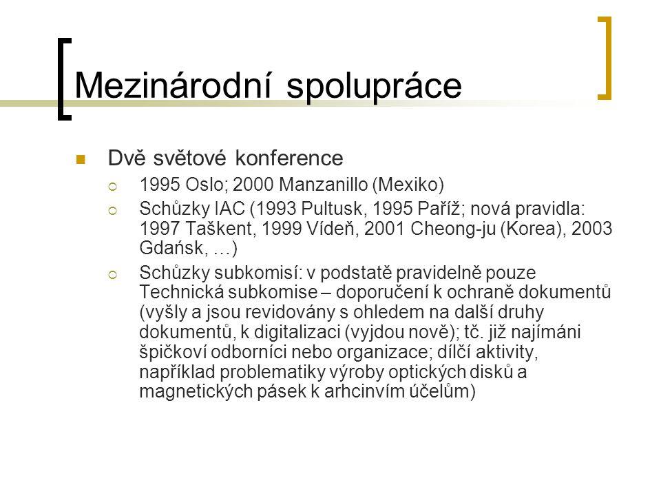 Mezinárodní spolupráce Dvě světové konference  1995 Oslo; 2000 Manzanillo (Mexiko)  Schůzky IAC (1993 Pultusk, 1995 Paříž; nová pravidla: 1997 Taškent, 1999 Vídeň, 2001 Cheong-ju (Korea), 2003 Gdańsk, …)  Schůzky subkomisí: v podstatě pravidelně pouze Technická subkomise – doporučení k ochraně dokumentů (vyšly a jsou revidovány s ohledem na další druhy dokumentů, k digitalizaci (vyjdou nově); tč.