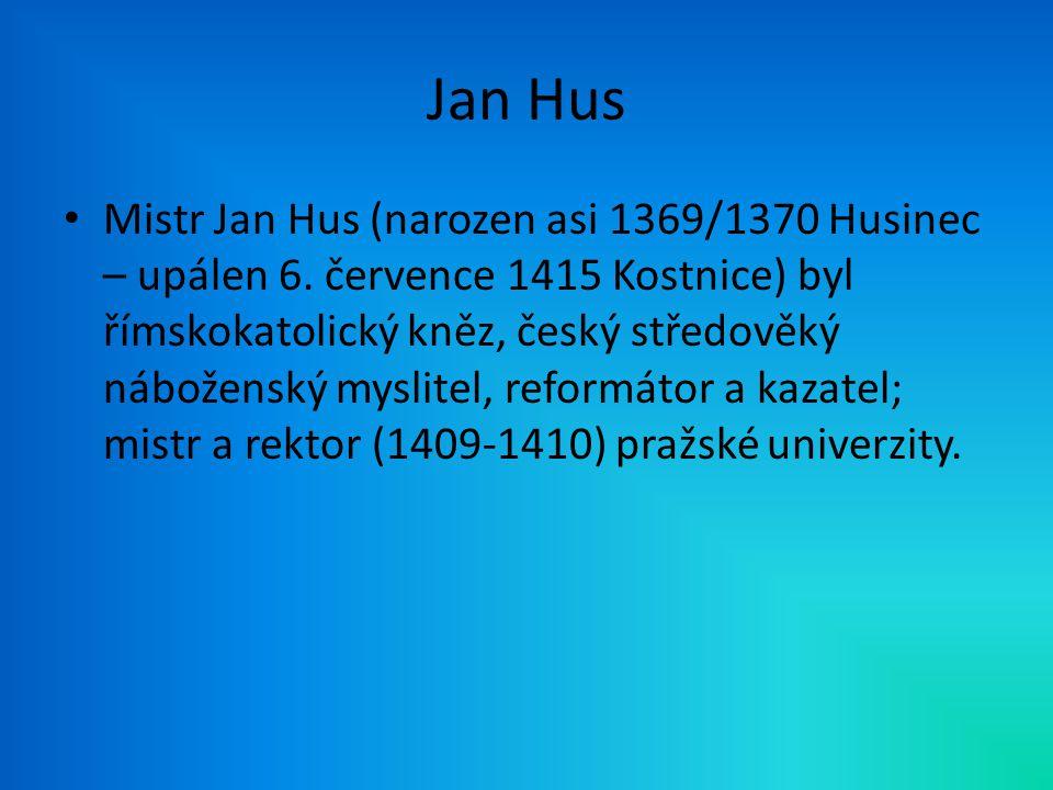 Jan Hus Mistr Jan Hus (narozen asi 1369/1370 Husinec – upálen 6. července 1415 Kostnice) byl římskokatolický kněz, český středověký náboženský myslite