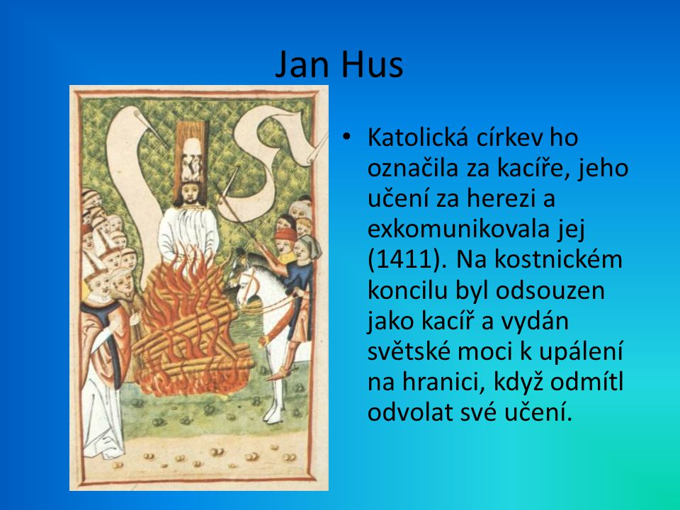 Jan Hus Katolická církev ho označila za kacíře, jeho učení za herezi a exkomunikovala jej (1411). Na kostnickém koncilu byl odsouzen jako kacíř a vydá
