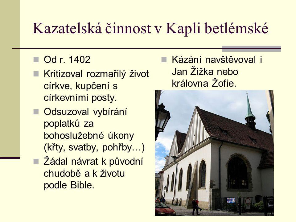 Kazatelská činnost v Kapli betlémské Od r. 1402 Kritizoval rozmařilý život církve, kupčení s církevními posty. Odsuzoval vybírání poplatků za bohosluž