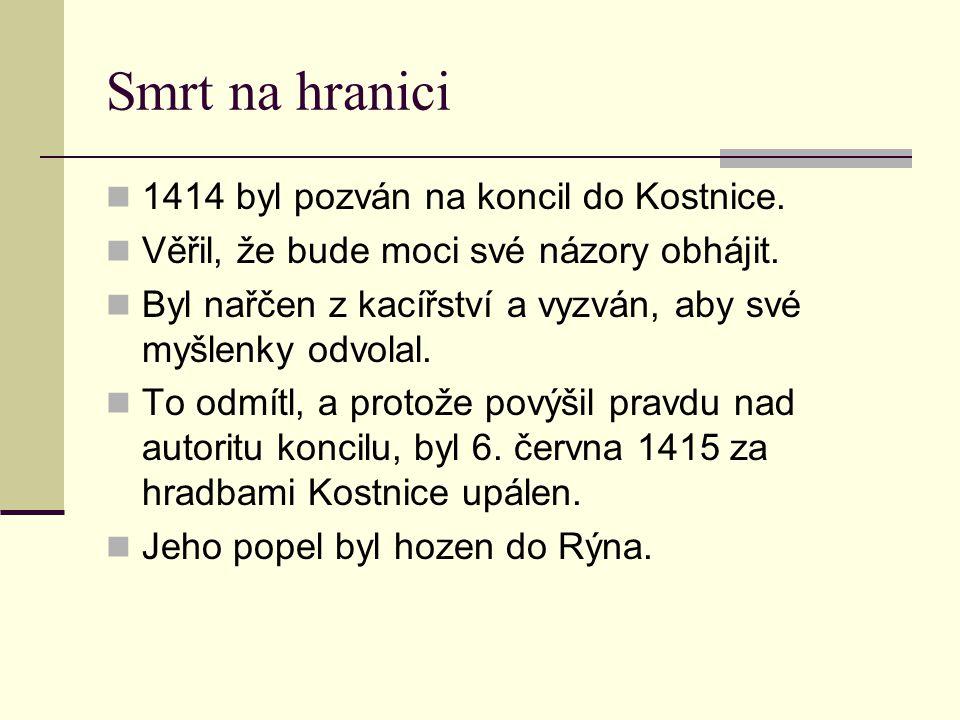 Smrt na hranici 1414 byl pozván na koncil do Kostnice. Věřil, že bude moci své názory obhájit. Byl nařčen z kacířství a vyzván, aby své myšlenky odvol