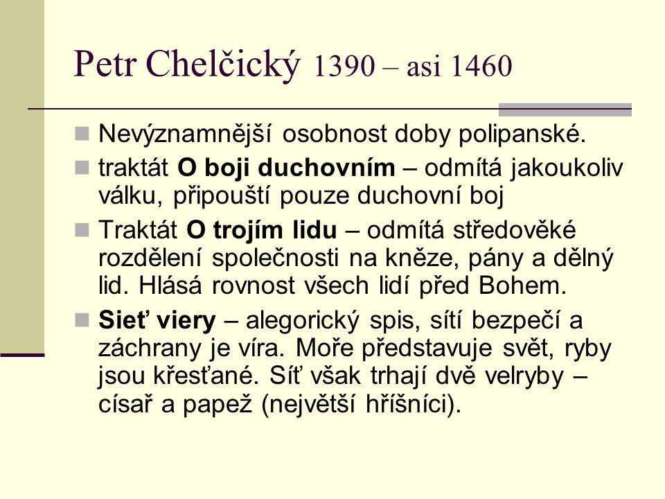 Petr Chelčický 1390 – asi 1460 Nevýznamnější osobnost doby polipanské. traktát O boji duchovním – odmítá jakoukoliv válku, připouští pouze duchovní bo