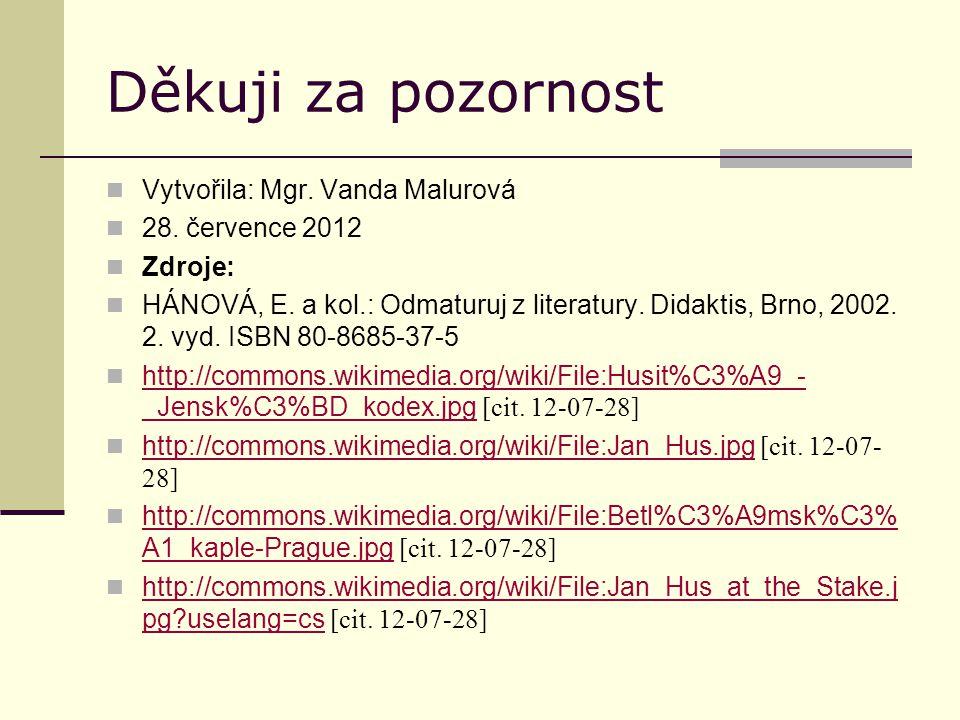 Děkuji za pozornost Vytvořila: Mgr. Vanda Malurová 28. července 2012 Zdroje: HÁNOVÁ, E. a kol.: Odmaturuj z literatury. Didaktis, Brno, 2002. 2. vyd.