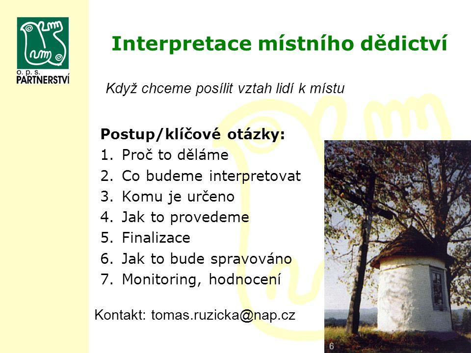 Interpretace místního dědictví Postup/klíčové otázky: 1.Proč to děláme 2.Co budeme interpretovat 3.Komu je určeno 4.Jak to provedeme 5.Finalizace 6.Ja