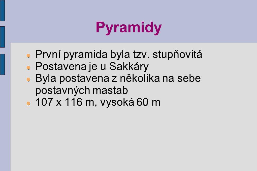 Pyramidy První pyramida byla tzv. stupňovitá Postavena je u Sakkáry Byla postavena z několika na sebe postavných mastab 107 x 116 m, vysoká 60 m