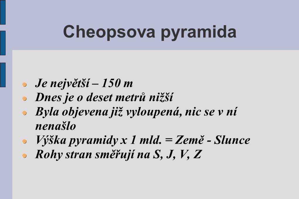 Cheopsova pyramida Je největší – 150 m Dnes je o deset metrů nižší Byla objevena již vyloupená, nic se v ní nenašlo Výška pyramidy x 1 mld. = Země - S