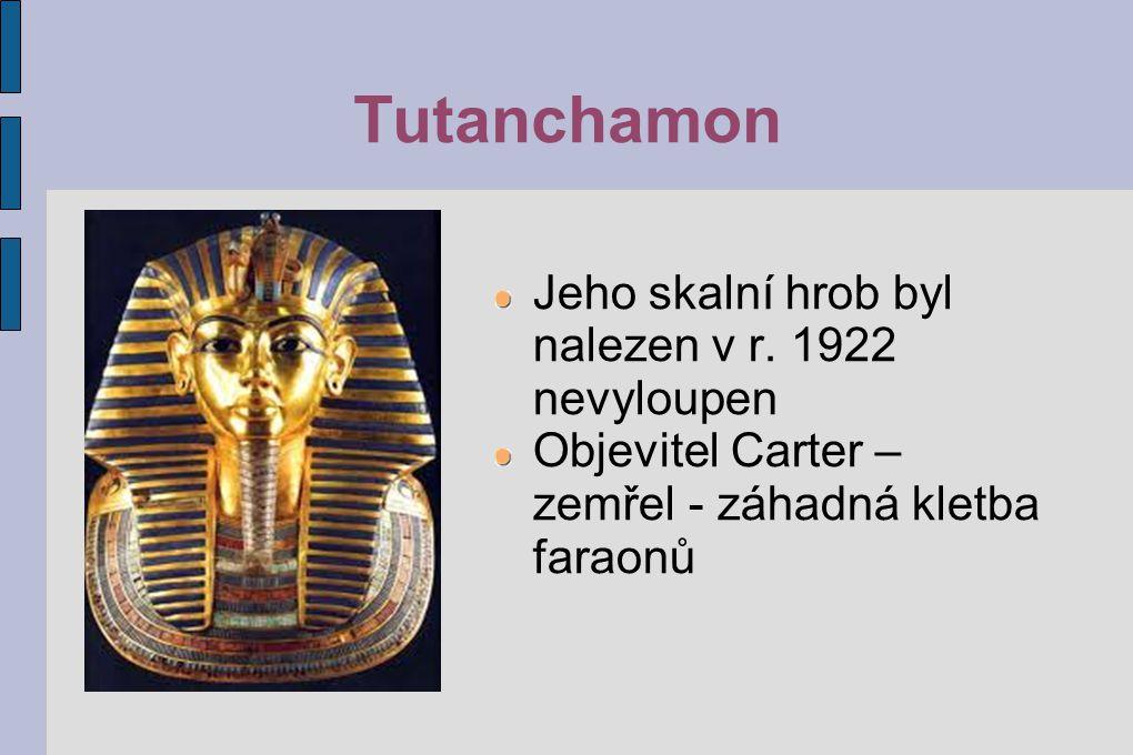 Tutanchamon Jeho skalní hrob byl nalezen v r. 1922 nevyloupen Objevitel Carter – zemřel - záhadná kletba faraonů