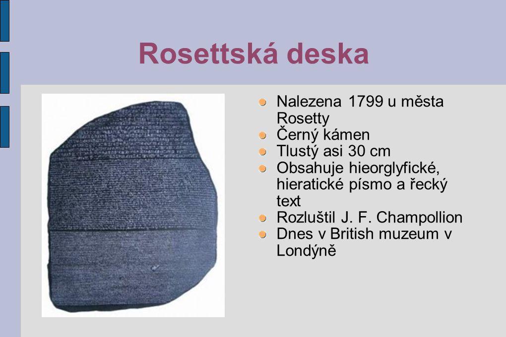 Rosettská deska Nalezena 1799 u města Rosetty Černý kámen Tlustý asi 30 cm Obsahuje hieorglyfické, hieratické písmo a řecký text Rozluštil J. F. Champ