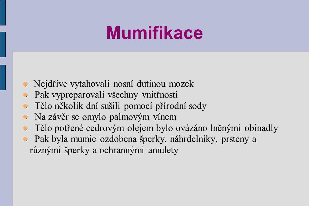 Mumifikace Nejdříve vytahovali nosní dutinou mozek Pak vypreparovali všechny vnitřnosti Tělo několik dní sušili pomocí přírodní sody Na závěr se omylo