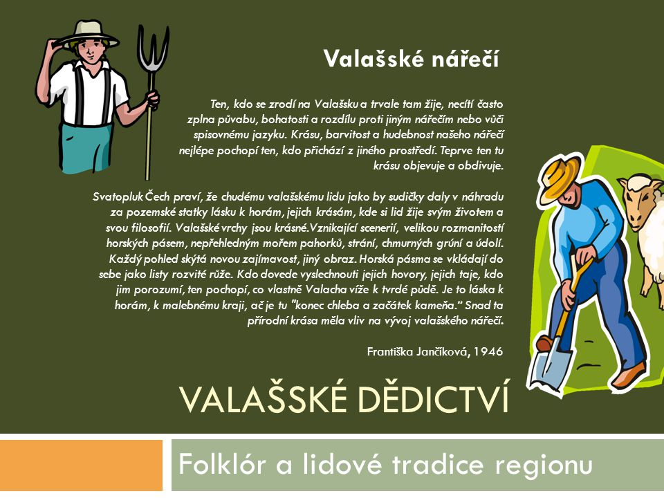 VALAŠSKÉ DĚDICTVÍ Folklór a lidové tradice regionu Ten, kdo se zrodí na Valašsku a trvale tam žije, necítí často zplna půvabu, bohatosti a rozdílu pro