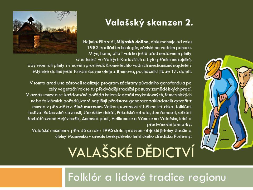 VALAŠSKÉ DĚDICTVÍ Folklór a lidové tradice regionu Nejmladší areál, Mlýnská dolina, dokumentuje od roku 1982 tradiční technologie, závislé na vodním p