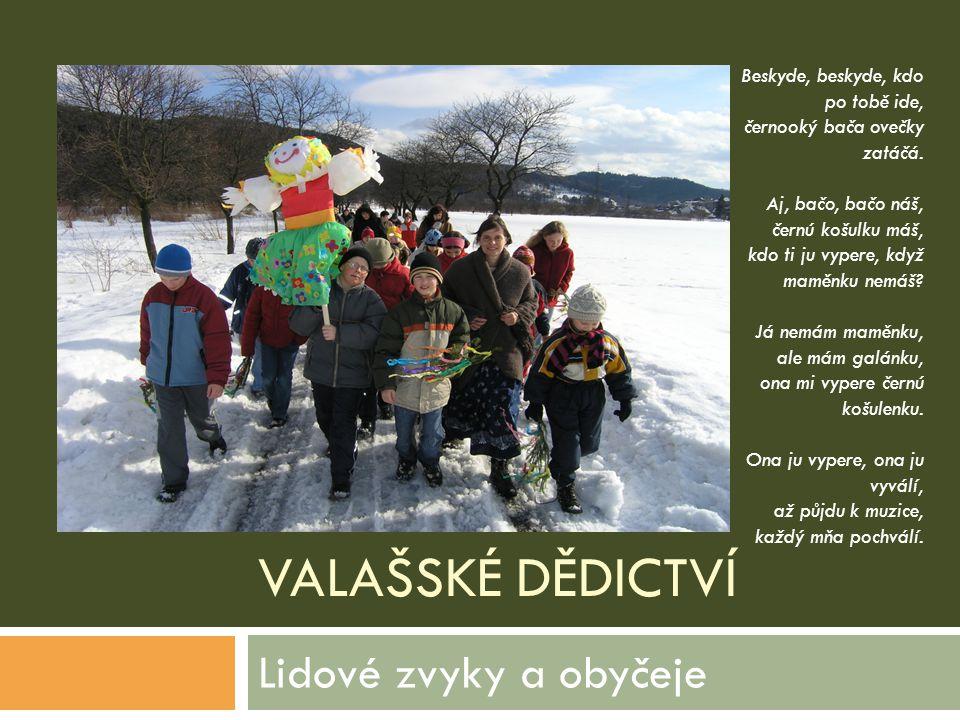 VALAŠSKÉ DĚDICTVÍ Lidové zvyky a obyčeje Beskyde, beskyde, kdo po tobě ide, černooký bača ovečky zatáčá. Aj, bačo, bačo náš, černú košulku máš, kdo ti