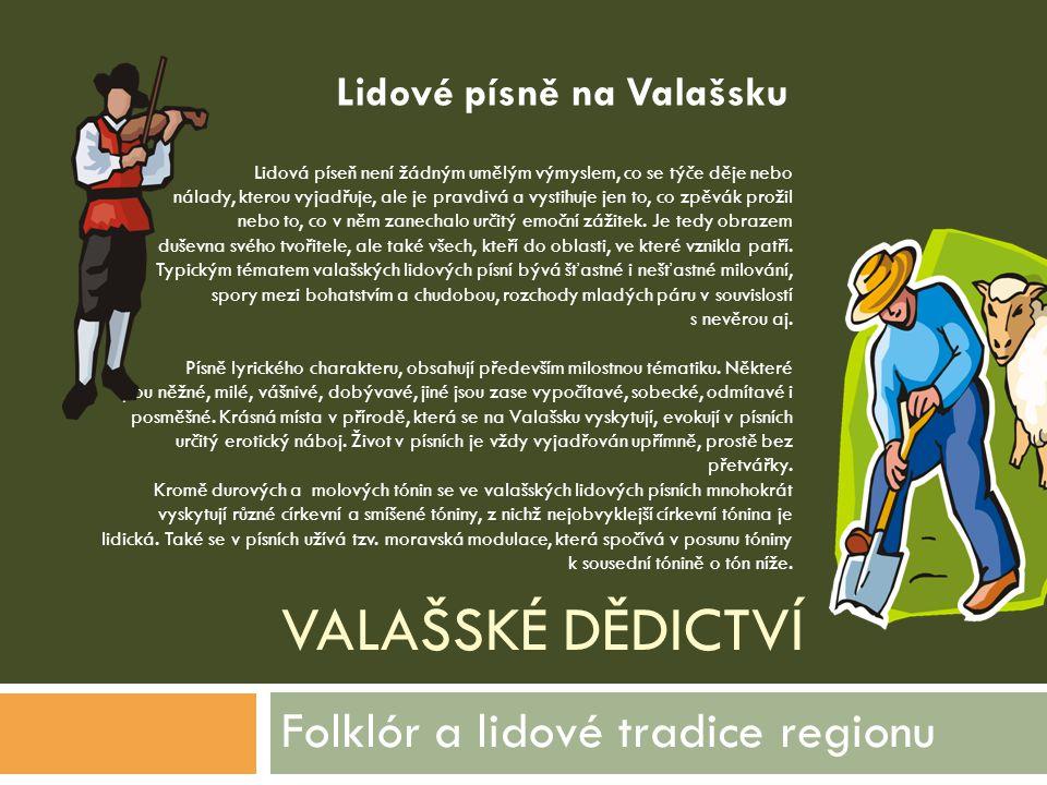 VALAŠSKÉ DĚDICTVÍ Folklór a lidové tradice regionu Lidová píseň není žádným umělým výmyslem, co se týče děje nebo nálady, kterou vyjadřuje, ale je pra