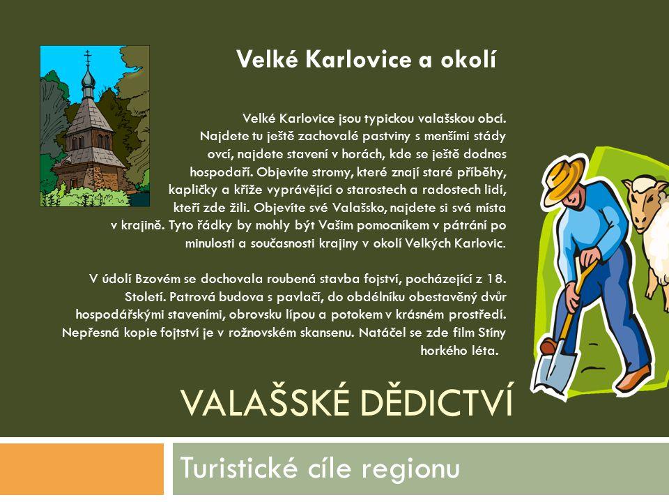 VALAŠSKÉ DĚDICTVÍ Turistické cíle regionu Velké Karlovice jsou typickou valašskou obcí. Najdete tu ještě zachovalé pastviny s menšími stády ovcí, najd
