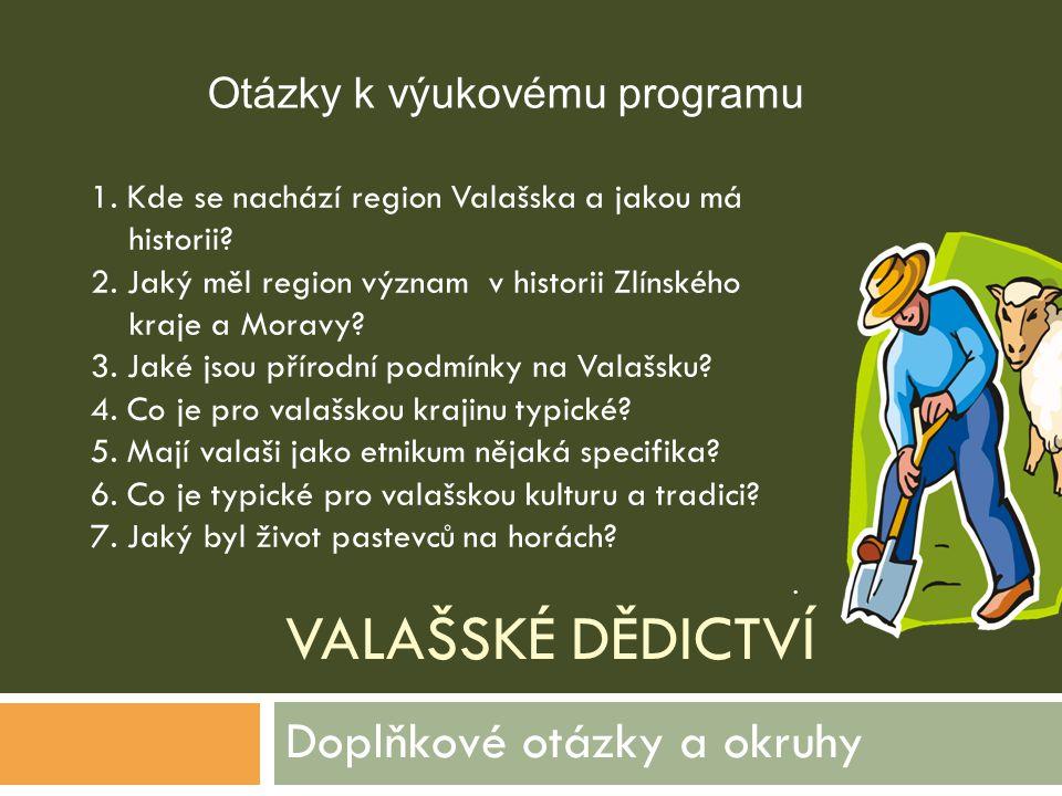 VALAŠSKÉ DĚDICTVÍ Doplňkové otázky a okruhy 1. Kde se nachází region Valašska a jakou má historii? 2. Jaký měl region význam v historii Zlínského kraj