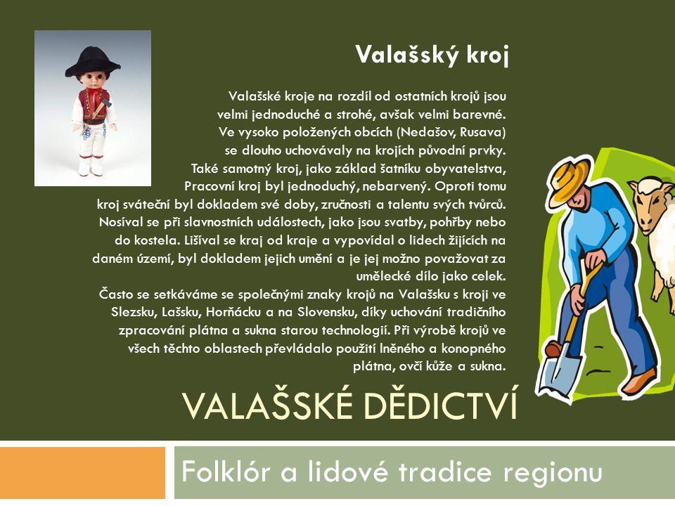 VALAŠSKÉ DĚDICTVÍ Folklór a lidové tradice regionu Valašské kroje na rozdíl od ostatních krojů jsou velmi jednoduché a strohé, avšak velmi barevné. Ve