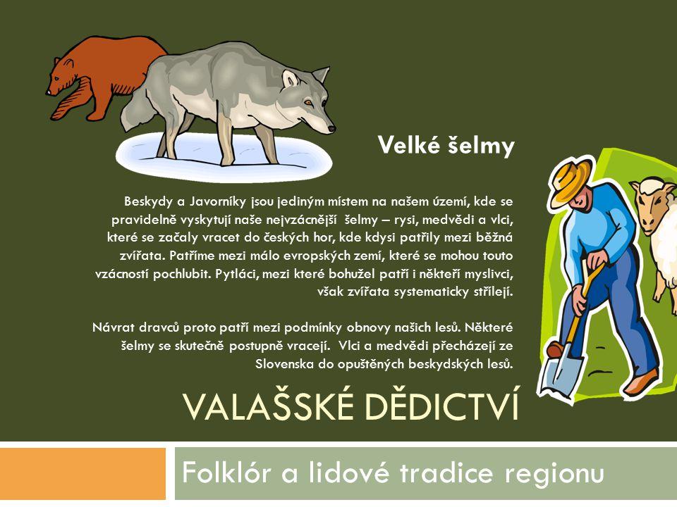 VALAŠSKÉ DĚDICTVÍ Folklór a lidové tradice regionu Beskydy a Javorníky jsou jediným místem na našem území, kde se pravidelně vyskytují naše nejvzácněj