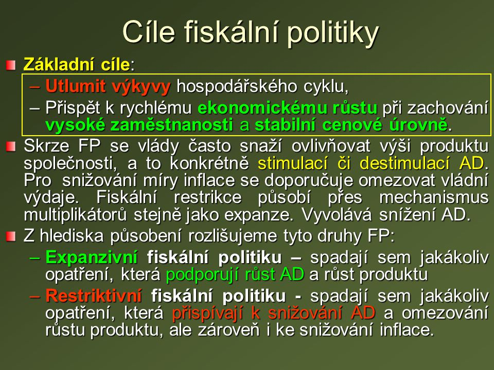 Cíle fiskální politiky Základní cíle: –Utlumit výkyvy hospodářského cyklu, –Přispět k rychlému ekonomickému růstu při zachování vysoké zaměstnanosti a