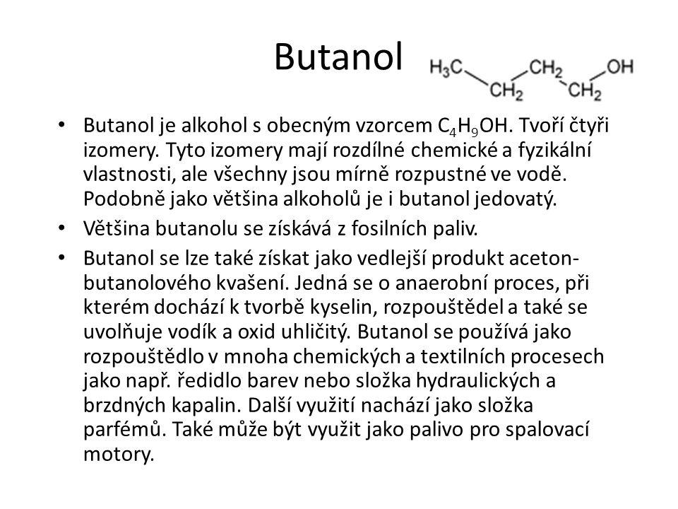 Butanol Butanol je alkohol s obecným vzorcem C 4 H 9 OH. Tvoří čtyři izomery. Tyto izomery mají rozdílné chemické a fyzikální vlastnosti, ale všechny