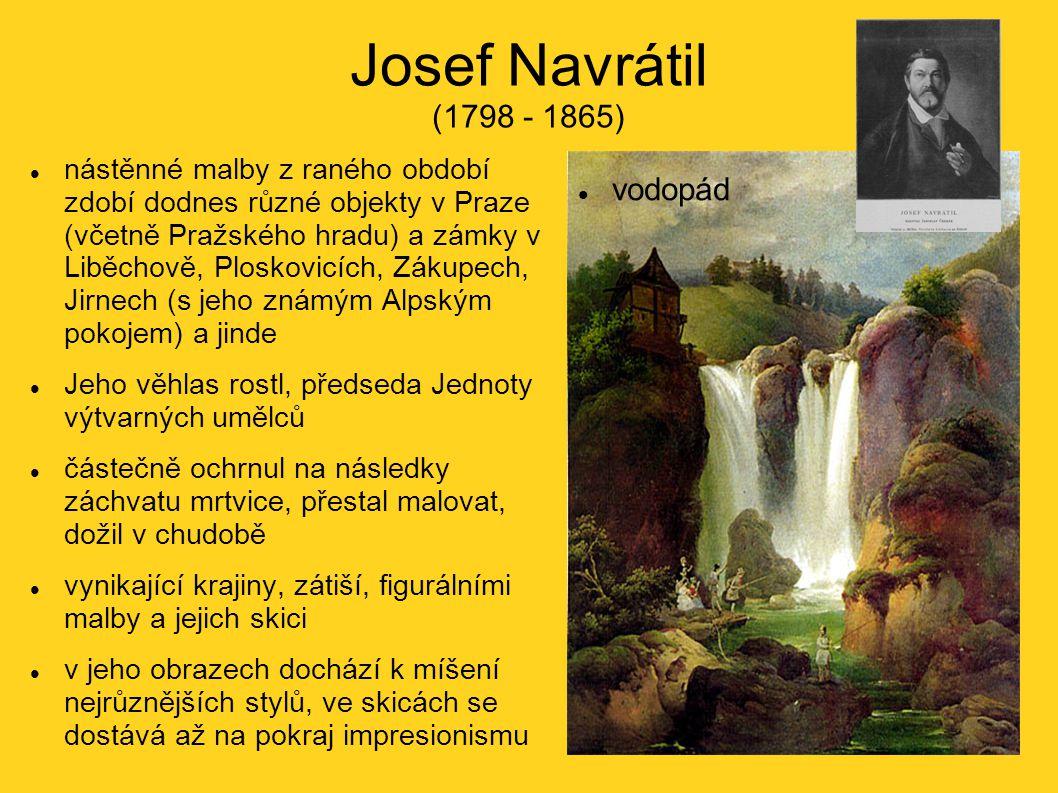Josef Navrátil (1798 - 1865) nástěnné malby z raného období zdobí dodnes různé objekty v Praze (včetně Pražského hradu) a zámky v Liběchově, Ploskovicích, Zákupech, Jirnech (s jeho známým Alpským pokojem) a jinde Jeho věhlas rostl, předseda Jednoty výtvarných umělců částečně ochrnul na následky záchvatu mrtvice, přestal malovat, dožil v chudobě vynikající krajiny, zátiší, figurálními malby a jejich skici v jeho obrazech dochází k míšení nejrůznějších stylů, ve skicách se dostává až na pokraj impresionismu vodopád