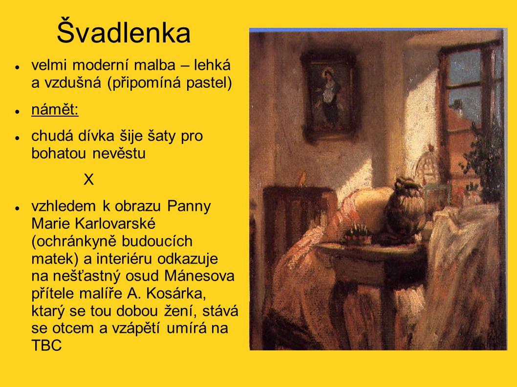 Švadlenka velmi moderní malba – lehká a vzdušná (připomíná pastel) námět: chudá dívka šije šaty pro bohatou nevěstu X vzhledem k obrazu Panny Marie Karlovarské (ochránkyně budoucích matek) a interiéru odkazuje na nešťastný osud Mánesova přítele malíře A.