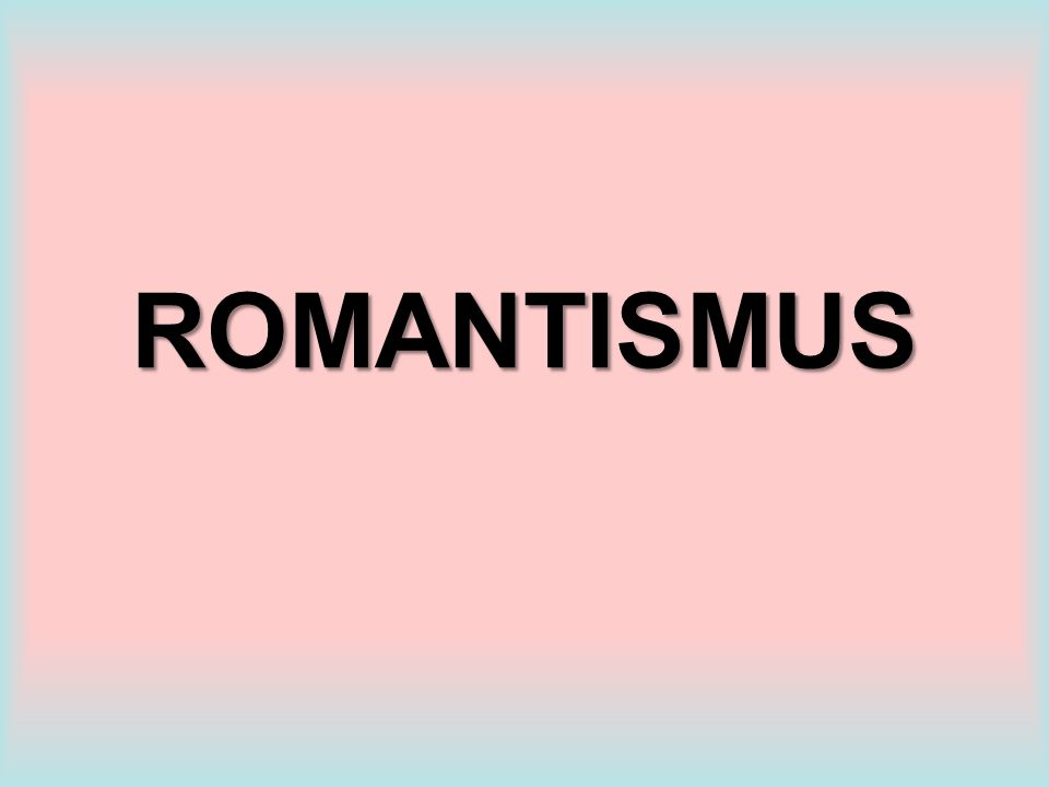 ROMANTISMUS KDY? KDE VZNIKÁ? počátek 19. STOLETÍ ANGLIE