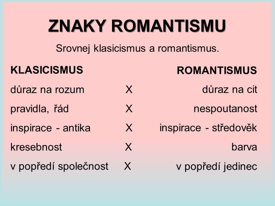 ZNAKY ROMANTISMU Srovnej klasicismus a romantismus. KLASICISMUS důraz na rozum X pravidla, řád X inspirace - antika X kresebnost X v popředí společnos