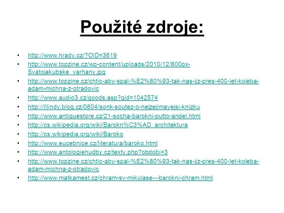 Použité zdroje: http://www.hrady.cz/?OID=3619 http://www.topzine.cz/wp-content/uploads/2010/12/800px- Svatojakubske_varhany.jpg http://www.topzine.cz/wp-content/uploads/2010/12/800px- Svatojakubske_varhany.jpg http://www.topzine.cz/chtic-aby-spal-%E2%80%93-tak-nas-jiz-pres-400-let-koleba- adam-michna-z-otradovic http://www.topzine.cz/chtic-aby-spal-%E2%80%93-tak-nas-jiz-pres-400-let-koleba- adam-michna-z-otradovic http://www.audio3.cz/goods.asp?gid=1042574 http://lllindy.blog.cz/0804/sonk-soutez-o-nejzejimavejsi-knizku http://www.antiquestore.cz/21-socha-barokni-putto-andel.html http://cs.wikipedia.org/wiki/Barokn%C3%AD_architektura http://cs.wikipedia.org/wiki/Baroko http://www.eucebnice.cz/literatura/baroko.html http://www.antologiehudby.cz/texty.php?obdobi=3 http://www.topzine.cz/chtic-aby-spal-%E2%80%93-tak-nas-jiz-pres-400-let-koleba- adam-michna-z-otradovichttp://www.topzine.cz/chtic-aby-spal-%E2%80%93-tak-nas-jiz-pres-400-let-koleba- adam-michna-z-otradovic http://www.matkamest.cz/chram-sv-mikulase---barokni-chram.html