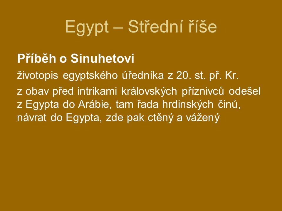Egypt – Střední říše Příběh o Sinuhetovi životopis egyptského úředníka z 20. st. př. Kr. z obav před intrikami královských příznivců odešel z Egypta d