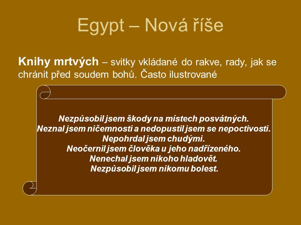Egypt – Nová říše Knihy mrtvých – svitky vkládané do rakve, rady, jak se chránit před soudem bohů. Často ilustrované Nezpůsobil jsem škody na místech