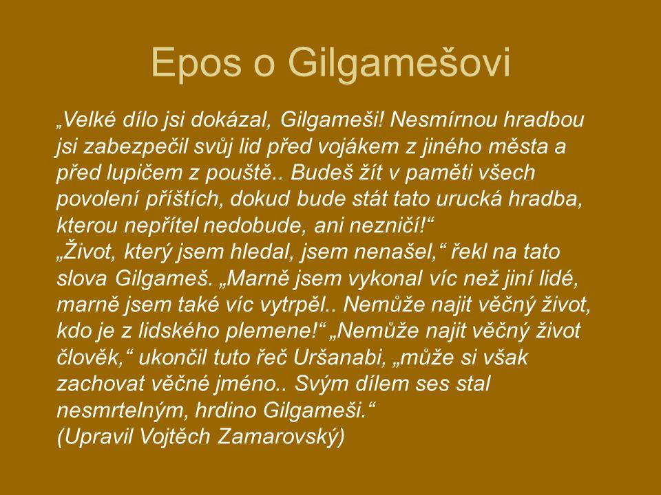 """"""" Velké dílo jsi dokázal, Gilgameši! Nesmírnou hradbou jsi zabezpečil svůj lid před vojákem z jiného města a před lupičem z pouště.. Budeš žít v pamět"""