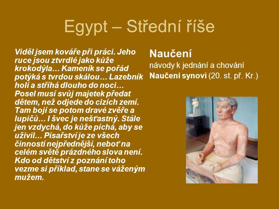 Egypt – Střední říše Naučení návody k jednání a chování Naučení synovi (20. st. př. Kr.) Viděl jsem kováře při práci. Jeho ruce jsou ztvrdlé jako kůže