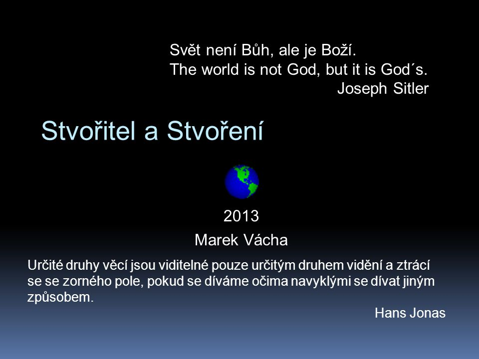 Stvořitel a Stvoření 2013 Marek Vácha Svět není Bůh, ale je Boží. The world is not God, but it is God´s. Joseph Sitler Určité druhy věcí jsou viditeln